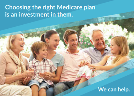 Choosing the right Medicare plan is an investment in them. We can help.